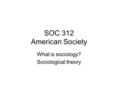 SOC 312 American Society What is sociology? Sociological theory.