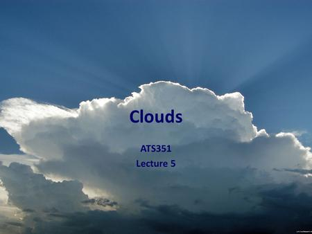 Clouds ATS351 Lecture 5. Outline Review CCN Fog Clouds Types Use of Satellite in Cloud Identification.