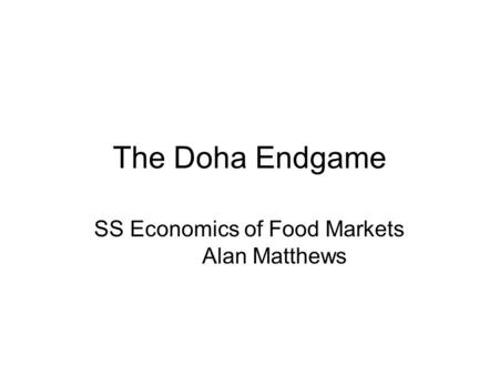 The Doha Endgame SS Economics of Food Markets Alan Matthews.