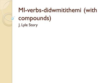 MI-verbs-didwmitithemi (with compounds) J. Lyle Story.
