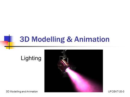 UFCEKT-20-33D Modelling and Animation 3D Modelling & Animation Lighting.