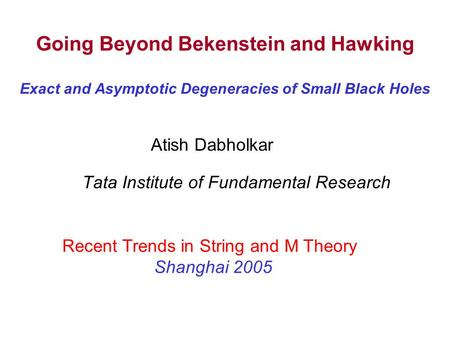 Going Beyond Bekenstein and Hawking Exact and Asymptotic Degeneracies of Small Black Holes Tata Institute of Fundamental Research Recent Trends in String.