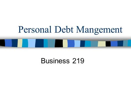 Personal Debt Mangement Business 219. Agenda Thumb Rules for consumer credit Signs of dangerous debt Strategies –Getting out of credit card trouble –Managing.