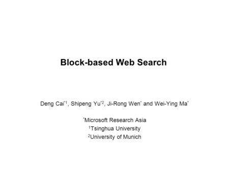 1 Block-based Web Search Deng Cai *1, Shipeng Yu *2, Ji-Rong Wen * and Wei-Ying Ma * * Microsoft Research Asia 1 Tsinghua University 2 University of Munich.