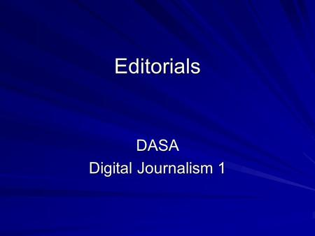Editorials DASA Digital Journalism 1. The Editorial  The editorial states the opinion of the newspaper. Usually on a single editorial page.  Newspaper.