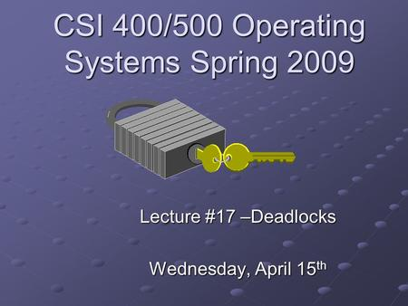 CSI 400/500 Operating Systems Spring 2009 Lecture #17 –Deadlocks Wednesday, April 15 th.