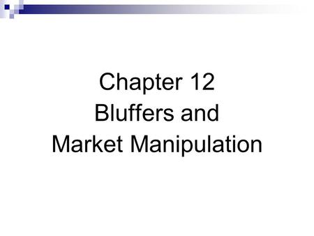 Chapter 12 Bluffers and Market Manipulation. Bluffers & Market Manipulation Fool other traders into trading unwisely. Rumormongers spread rumors Price.