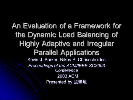 An Evaluation of a Framework for the Dynamic Load Balancing of Highly Adaptive and Irregular Parallel Applications Kevin J. Barker, Nikos P. Chrisochoides.