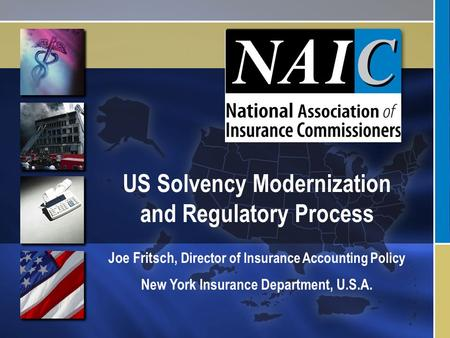 US Solvency Modernization and Regulatory Process Joe Fritsch, Director of Insurance Accounting Policy New York Insurance Department, U.S.A.