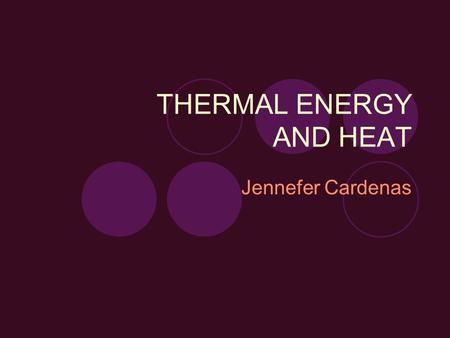 THERMAL ENERGY AND HEAT Jennefer Cardenas. Objectives Students will be able to identify and know difference between THERMAL ENERGY, TEMPERATURE, and HEAT.