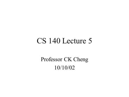 CS 140 Lecture 5 Professor CK Cheng 10/10/02. Part I. Combinational Logic 1.Spec 2.Implementation K-map: Sum of products Product of sums.