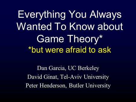Everything You Always Wanted To Know about Game Theory* *but were afraid to ask Dan Garcia, UC Berkeley David Ginat, Tel-Aviv University Peter Henderson,