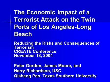 The Economic Impact of a Terrorist Attack on the Twin Ports of Los Angeles-Long Beach Reducing the Risks and Consequences of Terrorism CREATE Conference.