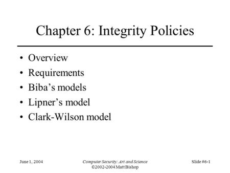 June 1, 2004Computer Security: Art and Science ©2002-2004 Matt Bishop Slide #6-1 Chapter 6: Integrity Policies Overview Requirements Biba's models Lipner's.