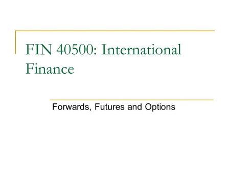 FIN 40500: International Finance Forwards, Futures and Options.