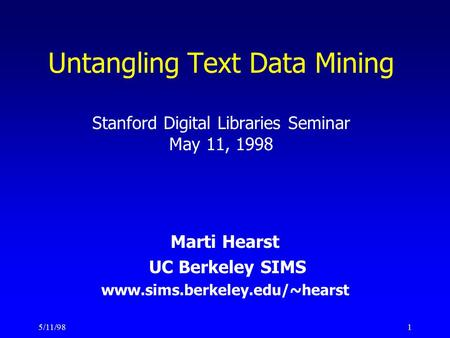 5/11/981 Untangling Text Data Mining Stanford Digital Libraries Seminar May 11, 1998 Marti Hearst UC Berkeley SIMS www.sims.berkeley.edu/~hearst.