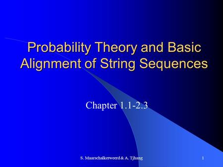 S. Maarschalkerweerd & A. Tjhang1 Probability Theory and Basic Alignment of String Sequences Chapter 1.1-2.3.