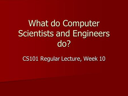 What do Computer Scientists and Engineers do? CS101 Regular Lecture, Week 10.
