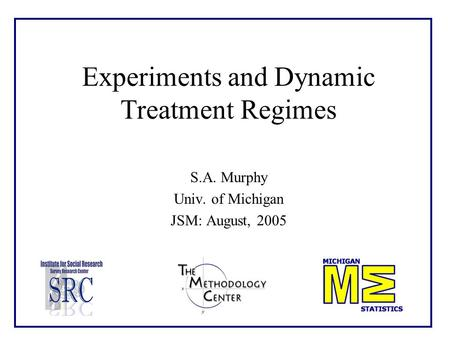Experiments and Dynamic Treatment Regimes S.A. Murphy Univ. of Michigan JSM: August, 2005.