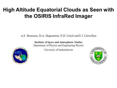 High Altitude Equatorial Clouds as Seen with the OSIRIS InfraRed Imager A.E. Bourassa, D.A. Degenstein, N.D. Lloyd and E.J. Llewellyn Institute of Space.