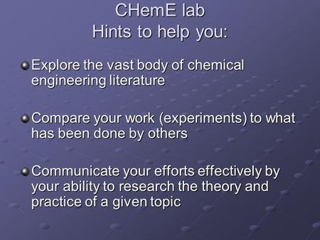 CHemE lab Hints to help you: Explore the vast body of chemical engineering literature Compare your work (experiments) to what has been done by others Communicate.