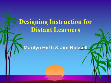 Designing Instruction for Distant Learners Marilyn Hirth & Jim Russell.