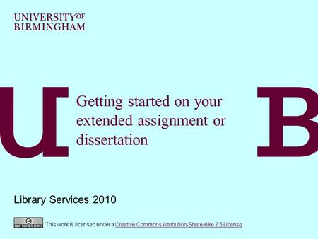 Getting started on your extended assignment or dissertation Library Services 2010 This work is licensed under a Creative Commons Attribution-ShareAlike.
