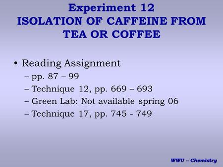 WWU -- Chemistry Experiment 12 ISOLATION OF CAFFEINE FROM TEA OR COFFEE Reading Assignment –pp. 87 – 99 –Technique 12, pp. 669 – 693 –Green Lab: Not available.