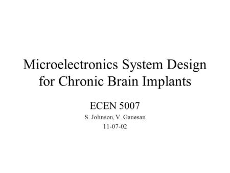 Microelectronics System Design for Chronic Brain Implants ECEN 5007 S. Johnson, V. Ganesan 11-07-02.