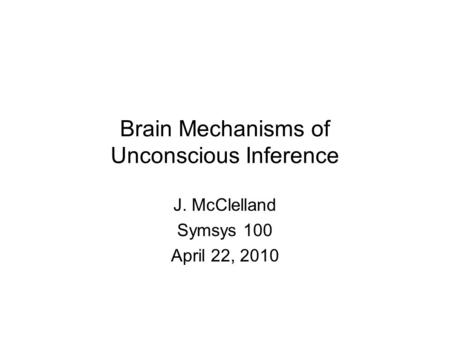Brain Mechanisms of Unconscious Inference J. McClelland Symsys 100 April 22, 2010.