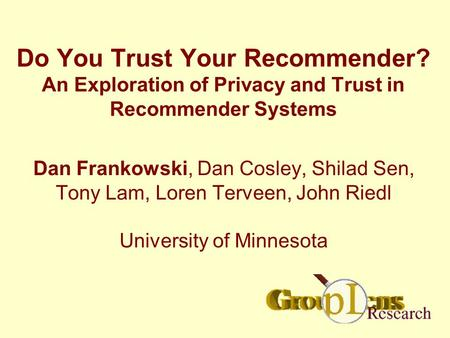 Do You Trust Your Recommender? An Exploration of Privacy and Trust in Recommender Systems Dan Frankowski, Dan Cosley, Shilad Sen, Tony Lam, Loren Terveen,