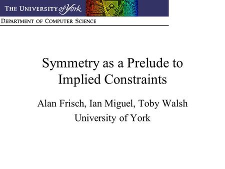 Symmetry as a Prelude to Implied Constraints Alan Frisch, Ian Miguel, Toby Walsh University of York.