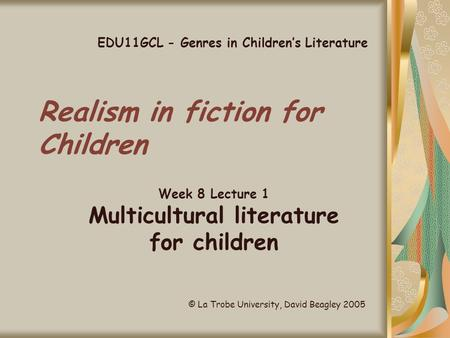 Realism in fiction for Children Week 8 Lecture 1 Multicultural literature for children EDU11GCL - Genres in Children's Literature © La Trobe University,