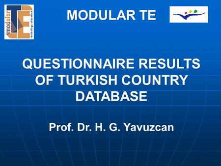MODULAR TE QUESTIONNAIRE RESULTS OF TURKISH COUNTRY DATABASE Prof. Dr. H. G. Yavuzcan MODULAR TE QUESTIONNAIRE RESULTS OF TURKISH COUNTRY DATABASE Prof.