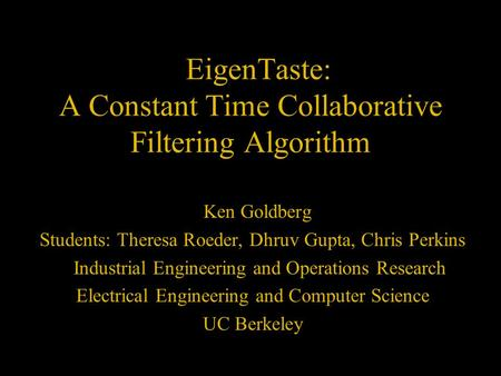EigenTaste: A Constant Time Collaborative Filtering Algorithm Ken Goldberg Students: Theresa Roeder, Dhruv Gupta, Chris Perkins Industrial Engineering.