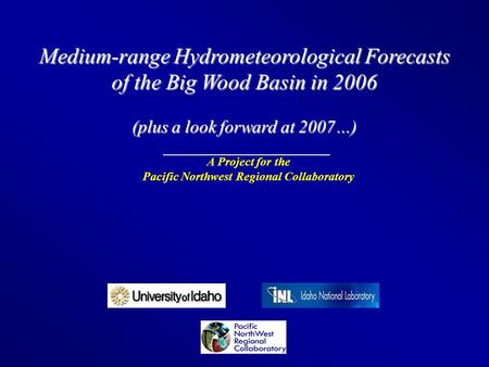Medium-range Hydrometeorological Forecasts of the Big Wood Basin in 2006 (plus a look forward at 2007…) A Project for the Pacific Northwest Regional Collaboratory.