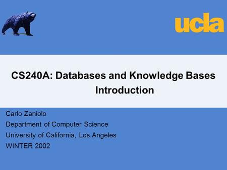 CS240A: Databases and Knowledge Bases Introduction Carlo Zaniolo Department of Computer Science University of California, Los Angeles WINTER 2002.