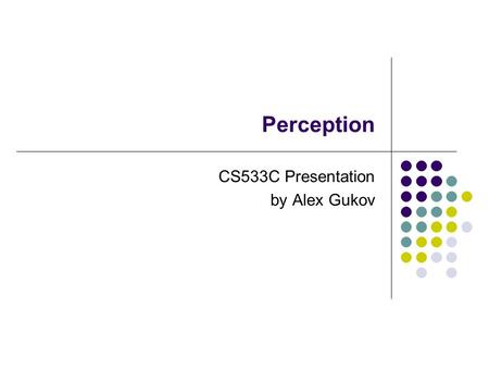Perception CS533C Presentation by Alex Gukov. Papers Covered Current approaches to change blindness Daniel J. Simons. Visual Cognition 7, 1/2/3 (2000)