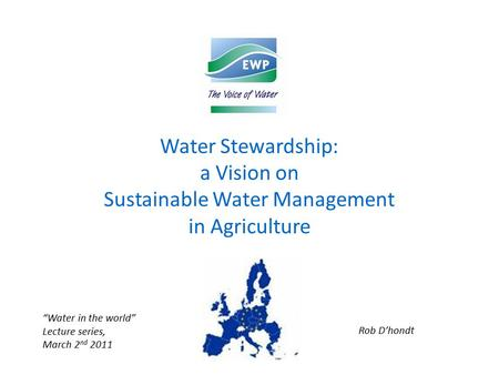 "Water Stewardship: a Vision on Sustainable Water Management in Agriculture ""Water in the world"" Lecture series, March 2 nd 2011 Rob D'hondt."