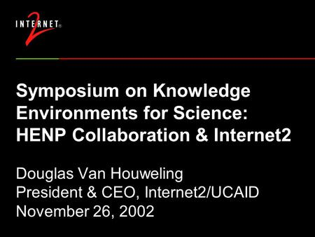 Symposium on Knowledge Environments for Science: HENP Collaboration & Internet2 Douglas Van Houweling President & CEO, Internet2/UCAID November 26, 2002.