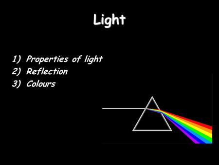 Light 1)Properties of light 2)Reflection 3)Colours.
