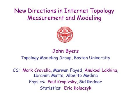 New Directions in Internet Topology Measurement and Modeling John Byers Topology Modeling Group, Boston University CS: Mark Crovella, Marwan Fayed, Anukool.