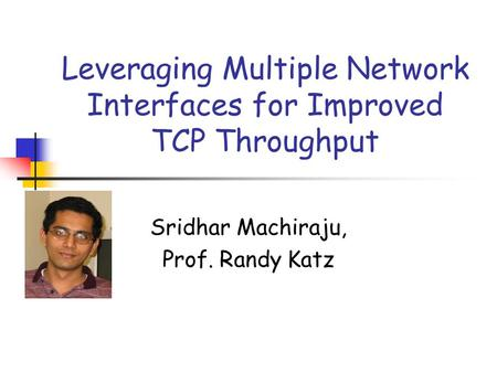 Leveraging Multiple Network Interfaces for Improved TCP Throughput Sridhar Machiraju, Prof. Randy Katz.
