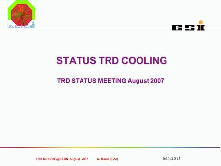 TRD August 2007 A. Marín (GSI) 6/11/2015 STATUS TRD COOLING TRD STATUS MEETING August 2007 STATUS TRD COOLING TRD STATUS MEETING August 2007.