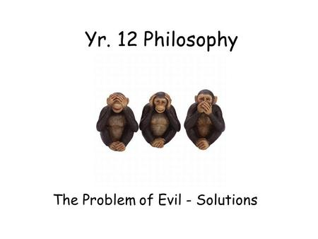 Yr. 12 Philosophy The Problem of Evil - Solutions.