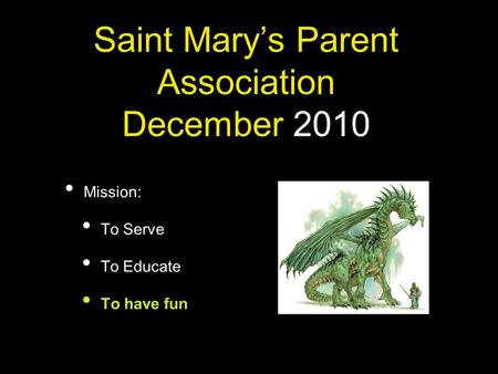Saint Mary's Parent Association December 2010 Mission: To Serve To Educate To have fun.