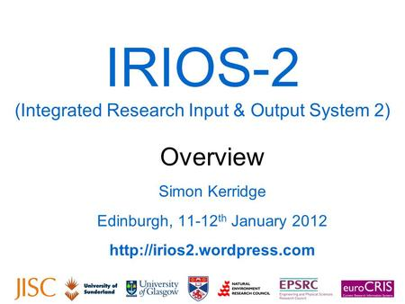 IRIOS-2 (Integrated Research Input & Output System 2) Overview Simon Kerridge Edinburgh, 11-12 th January 2012