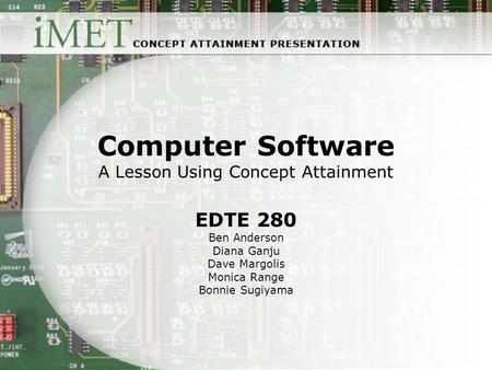 Computer Software A Lesson Using Concept Attainment EDTE 280 Ben Anderson Diana Ganju Dave Margolis Monica Range Bonnie Sugiyama.