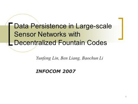 1 Data Persistence in Large-scale Sensor Networks with Decentralized Fountain Codes Yunfeng Lin, Ben Liang, Baochun Li INFOCOM 2007.
