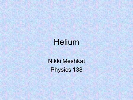 Helium Nikki Meshkat Physics 138. Outline Interesting facts about Helium Solving the Schrodinger Equation for He Ground State Excited States Spin Solve.